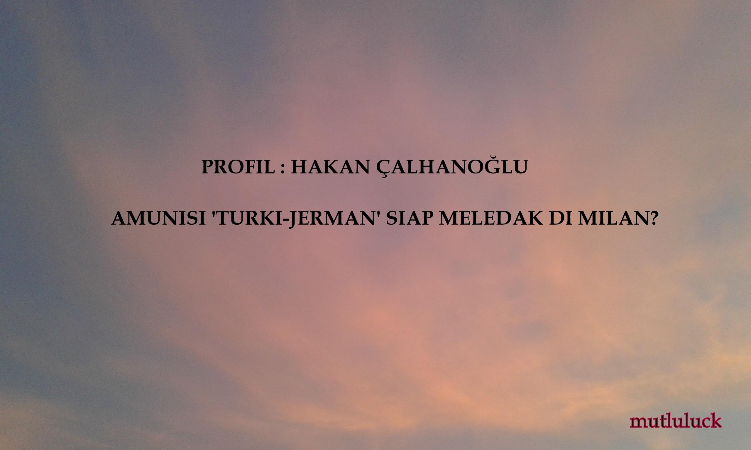 HAKAN ÇALHANOĞLU, AMUNISI 'TURKI-JERMAN' SIAP MELEDAK DI MILAN?
